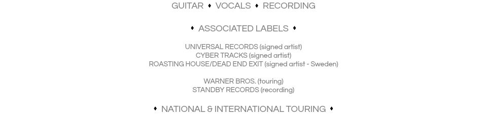 GUITAR s VOCALS s RECORDING s ASSOCIATED LABELS s UNIVERSAL RECORDS (signed artist) CYBER TRACKS (signed artist) ROASTING HOUSE/DEAD END EXIT (signed artist - Sweden) WARNER BROS. (touring) STANDBY RECORDS (recording) s NATIONAL & INTERNATIONAL TOURING s